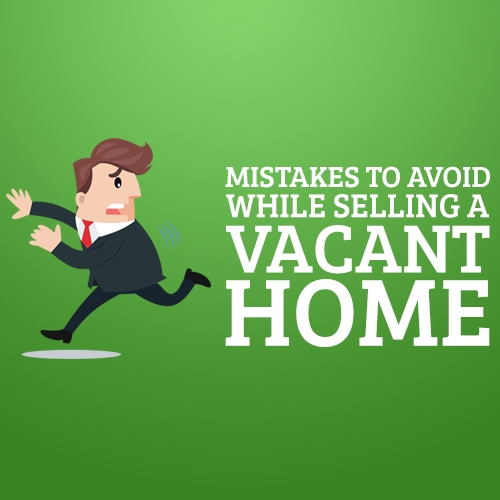 Mistakes to Avoid While Selling a Vacant Home