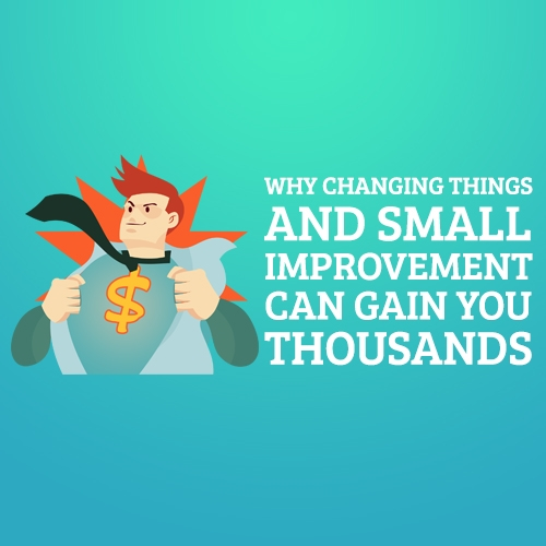 Why Changing Things and Small Improvement Can Gain You Thousands