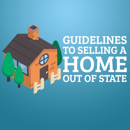 Guidelines to Selling a Home Out of State