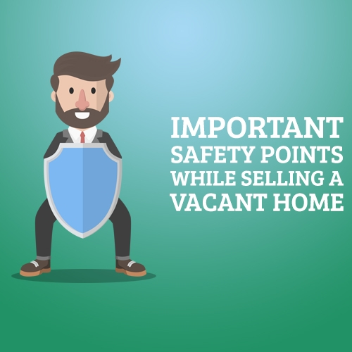 Important Safety Points While Selling a Vacant Home