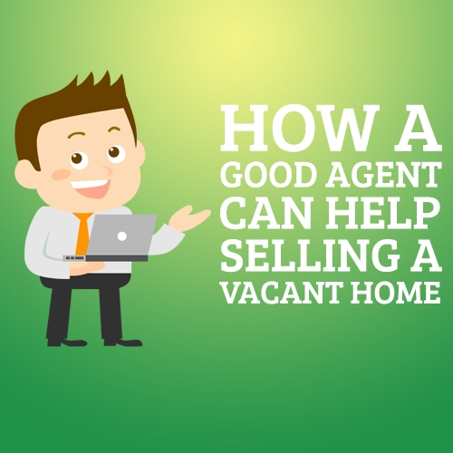 How A Good Agent Can Help Selling a Vacant Home